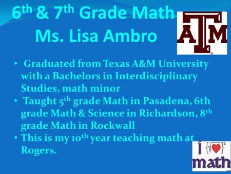 6 th & 7 th Grade Math Ms. Lisa Ambro Graduated from Texas A&M University with a Bachelors in Interdisciplinary Studies, math minor Taught 5 th grade Math.