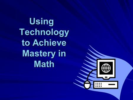 Using Technology to Achieve Mastery in Math.  This presentation will help you see how technology can be incorporated into your math curriculum…  …without.