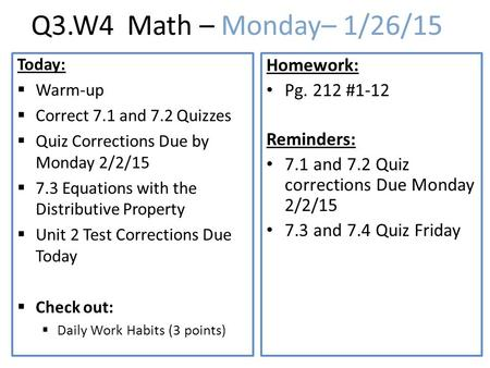 Q3.W4 Math – Monday– 1/26/15 Today:  Warm-up  Correct 7.1 and 7.2 Quizzes  Quiz Corrections Due by Monday 2/2/15  7.3 Equations with the Distributive.