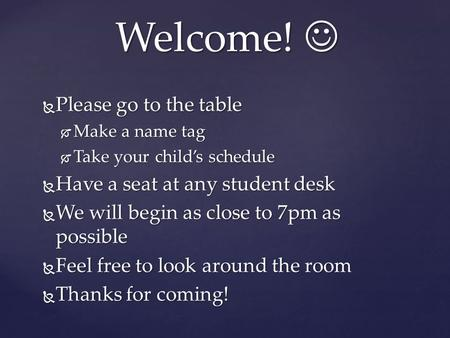  Please go to the table  Make a name tag  Take your child's schedule  Have a seat at any student desk  We will begin as close to 7pm as possible 