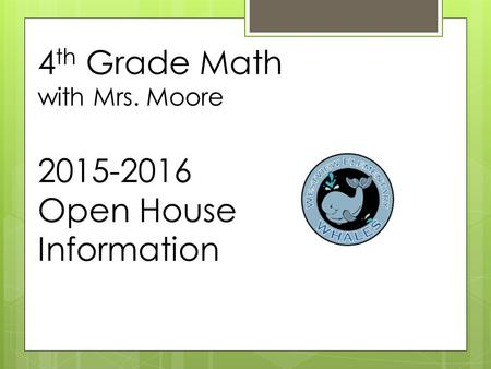 4 th Grade Math with Mrs. Moore 2015-2016 Open House Information.
