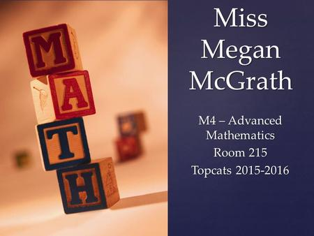 { Miss Megan McGrath M4 – Advanced Mathematics Room 215 Topcats 2015-2016.