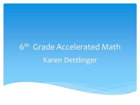 6 th Grade Accelerated Math Karen Dettlinger.  1) Whole numbers and decimals- the Number system  2) Fractions, Ratios and Proportional relationships.