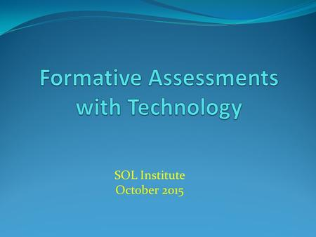 SOL Institute October 2015. Participants will be able to…. Discover on-line activities to use when conducting formative assessments Discuss how activities.
