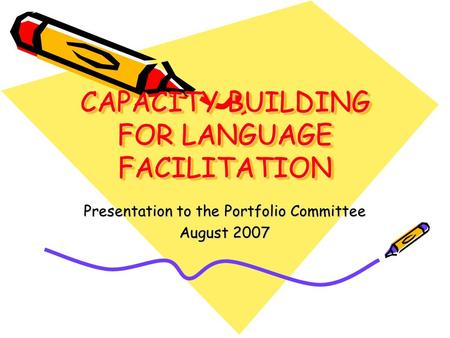 CAPACITY BUILDING FOR LANGUAGE FACILITATION Presentation to the Portfolio Committee August 2007.