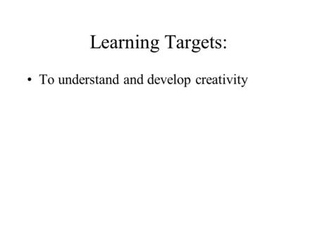 Learning Targets: To understand and develop creativity.
