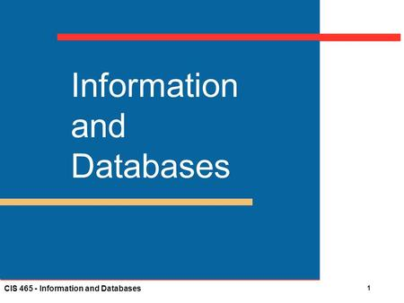 CIS 465 - Information and Databases 1 Information and Databases.