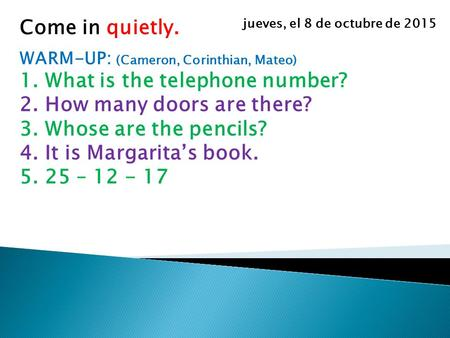Come in quietly. WARM-UP: (Cameron, Corinthian, Mateo) 1.What is the telephone number? 2.How many doors are there? 3.Whose are the pencils? 4.It is Margarita's.