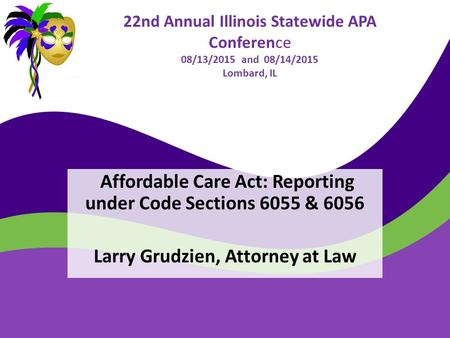 22nd Annual Illinois Statewide APA Conference 08/13/2015 and 08/14/2015 Lombard, IL Affordable Care Act: Reporting under Code Sections 6055 & 6056 Larry.