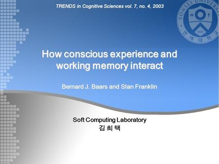 How conscious experience and working memory interact Bernard J. Baars and Stan Franklin Soft Computing Laboratory 김 희 택 TRENDS in Cognitive Sciences vol.