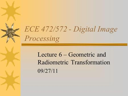 ECE 472/572 - Digital Image Processing Lecture 6 – Geometric and Radiometric Transformation 09/27/11.