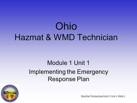 HazMat Technician Mod 1 Unit 1 Slide 1 Ohio Hazmat & WMD Technician Module 1 Unit 1 Implementing the Emergency Response Plan.