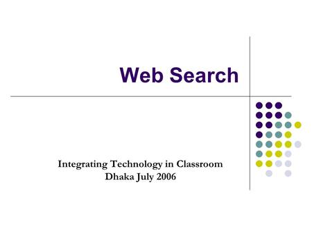 Web Search Integrating Technology in Classroom Dhaka July 2006.