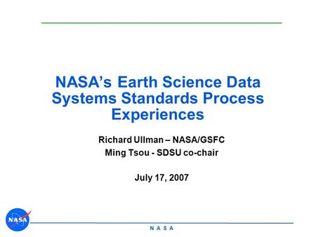 N A S A NASA's Earth Science Data Systems Standards Process Experiences Richard Ullman – NASA/GSFC Ming Tsou - SDSU co-chair July 17, 2007.