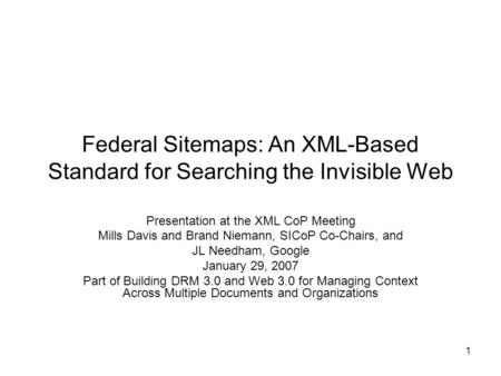 1 Federal Sitemaps: An XML-Based Standard for Searching the Invisible Web Presentation at the XML CoP Meeting Mills Davis and Brand Niemann, SICoP Co-Chairs,
