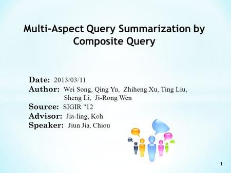 Multi-Aspect Query Summarization by Composite Query Date: 2013/03/11 Author: Wei Song, Qing Yu, Zhiheng Xu, Ting Liu, Sheng Li, Ji-Rong Wen Source: SIGIR.