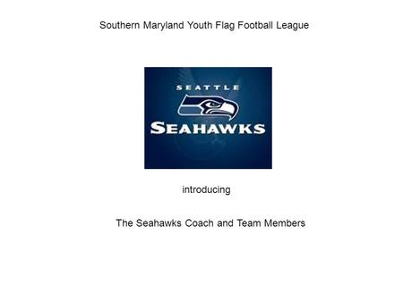 Southern Maryland Youth Flag Football League The Seahawks Coach and Team Members introducing.
