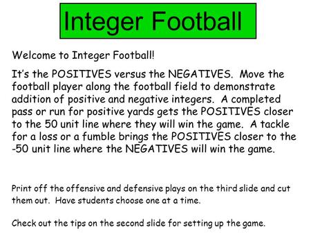 Integer Football Welcome to Integer Football! It's the POSITIVES versus the NEGATIVES. Move the football player along the football field to demonstrate.