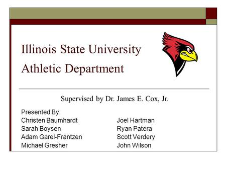 Illinois State University Athletic Department Presented By: Christen Baumhardt Joel Hartman Sarah Boysen Ryan Patera Adam Garel-Frantzen Scott Verdery.