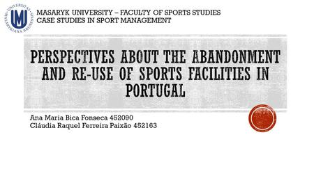 Ana Maria Bica Fonseca 452090 Cláudia Raquel Ferreira Paixão 452163 MASARYK UNIVERSITY – FACULTY OF SPORTS STUDIES CASE STUDIES IN SPORT MANAGEMENT.