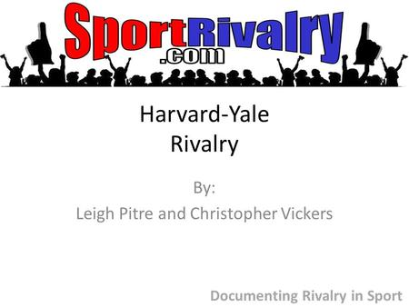 Harvard-Yale Rivalry By: Leigh Pitre and Christopher Vickers Documenting Rivalry in Sport.