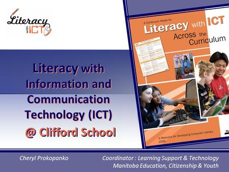 Literacy with Information and Communication Technology (ICT) Cheryl Prokopanko Coordinator : Learning Support & Technology Manitoba Education, Citizenship.