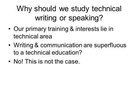Why should we study technical writing or speaking? Our primary training & interests lie in technical area Writing & communication are superfluous to a.