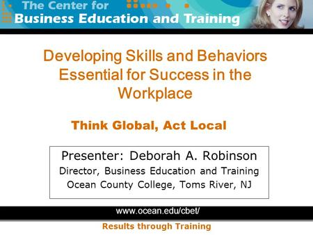 Www.ocean.edu/cbet/ Results through Training Presenter: Deborah A. Robinson Director, Business Education and Training Ocean County College, Toms River,
