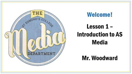 Welcome! Lesson 1 – Introduction to AS Media Mr. Woodward.
