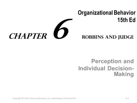 Organizational Behavior 15th Ed Perception and Individual Decision- Making Copyright © 2013 Pearson Education, Inc. publishing as Prentice Hall6-1 Robbins.