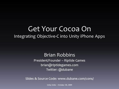 Get Your Cocoa On Integrating Objective-C into Unity iPhone Apps Brian Robbins President/Founder – Riptide Games