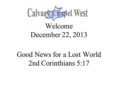 Welcome December 22, 2013 Good News for a Lost World 2nd Corinthians 5:17.