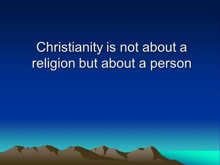 Christianity is not about a religion but about a person.