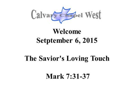 Welcome Setptember 6, 2015 The Savior's Loving Touch Mark 7:31-37.