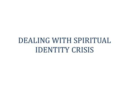 DEALING WITH SPIRITUAL IDENTITY CRISIS. INTRODUCTION The greatest problem we have in church today is IDENTITY CRISIS. People do not know who they are.