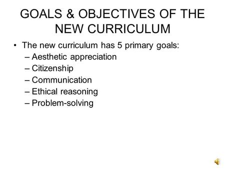 GOALS & OBJECTIVES OF THE NEW CURRICULUM The new curriculum has 5 primary goals: –Aesthetic appreciation –Citizenship –Communication –Ethical reasoning.