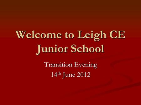Welcome to Leigh CE Junior School Transition Evening 14 th June 2012.