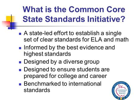What is the Common Core State Standards Initiative? A state-led effort to establish a single set of clear standards for ELA and math Informed by the best.