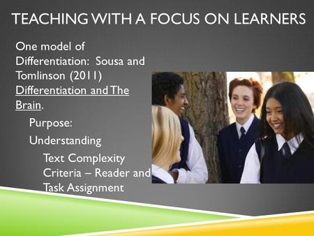 TEACHING WITH A FOCUS ON LEARNERS One model of Differentiation: Sousa and Tomlinson (2011) Differentiation and The Brain. Purpose: Understanding Text Complexity.