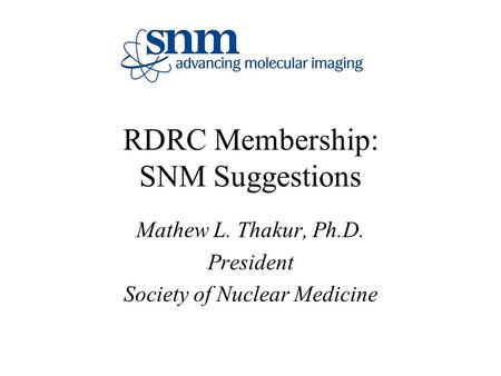 RDRC Membership: SNM Suggestions Mathew L. Thakur, Ph.D. President Society of Nuclear Medicine.