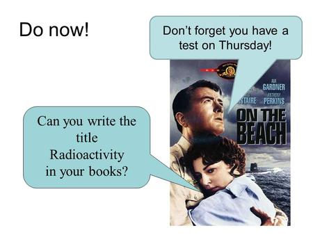 Do now! Don't forget you have a test on Thursday! Can you write the title Radioactivity in your books?