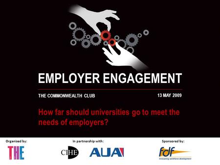 Organised by:In partnership with:Sponsored by: EMPLOYER ENGAGEMENT THE COMMONWEALTH CLUB 13 MAY 2009 How far should universities go to meet the needs of.