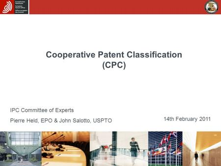 Cooperative Patent Classification (CPC) Pierre Held, EPO & John Salotto, USPTO 14th February 2011 IPC Committee of Experts.