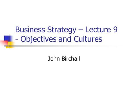 Business Strategy – Lecture 9 - Objectives and Cultures John Birchall.