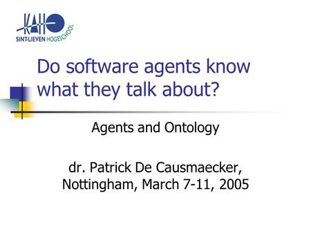 Do software agents know what they talk about? Agents and Ontology dr. Patrick De Causmaecker, Nottingham, March 7-11, 2005.