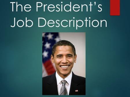 The President's Job Description.. The President's Roles  Six formal roles come directly from the Constitution  Other roles have been assumed by Presidents.