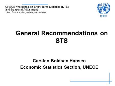 General Recommendations on STS Carsten Boldsen Hansen Economic Statistics Section, UNECE UNECE Workshop on Short-Term Statistics (STS) and Seasonal Adjustment.