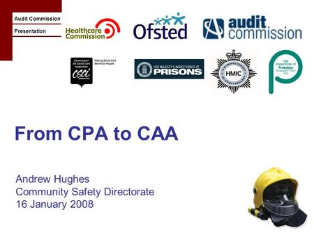 Audit Commission Presentation From CPA to CAA Andrew Hughes Community Safety Directorate 16 January 2008.