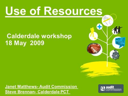 Use of Resources Calderdale workshop 18 May 2009 Janet Matthews- Audit Commission Steve Brennan- Calderdale PCT.