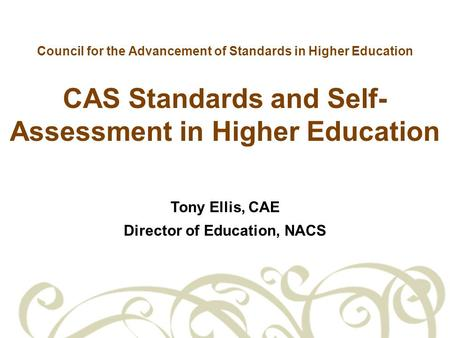 Council for the Advancement of Standards in Higher Education CAS Standards and Self- Assessment in Higher Education Tony Ellis, CAE Director of Education,